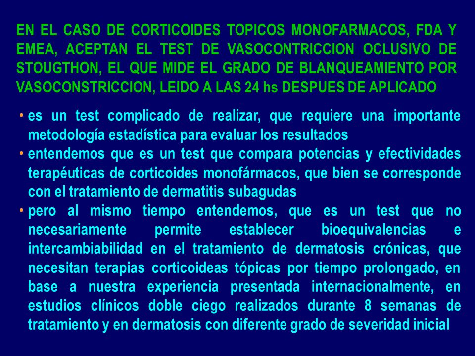 EN EL CASO DE CORTICOIDES TOPICOS MONOFARMACOS, FDA Y EMEA, ACEPTAN EL TEST DE VASOCONTRICCION OCLUSIVO DE STOUGTHON, EL QUE MIDE EL GRADO DE BLANQUEAMIENTO POR VASOCONSTRICCION, LEIDO A LAS 24 hs DESPUES DE APLICADO