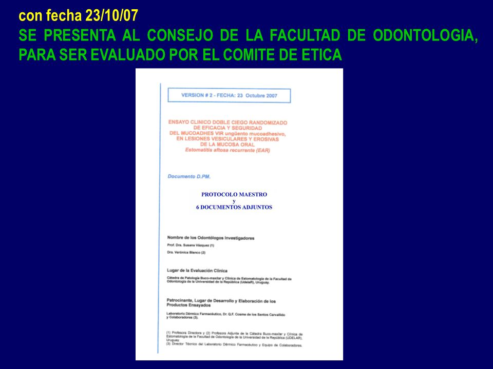 con fecha 23/10/07 SE PRESENTA AL CONSEJO DE LA FACULTAD DE ODONTOLOGIA, PARA SER EVALUADO POR EL COMITE DE ETICA.