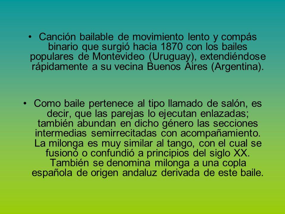 Canción bailable de movimiento lento y compás binario que surgió hacia 1870 con los bailes populares de Montevideo (Uruguay), extendiéndose rápidamente a su vecina Buenos Aires (Argentina).