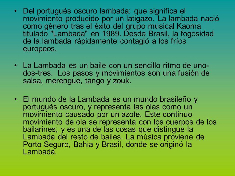 Del portugués oscuro lambada: que significa el movimiento producido por un latigazo. La lambada nació como género tras el éxito del grupo musical Kaoma titulado Lambada en 1989. Desde Brasil, la fogosidad de la lambada rápidamente contagió a los fríos europeos.