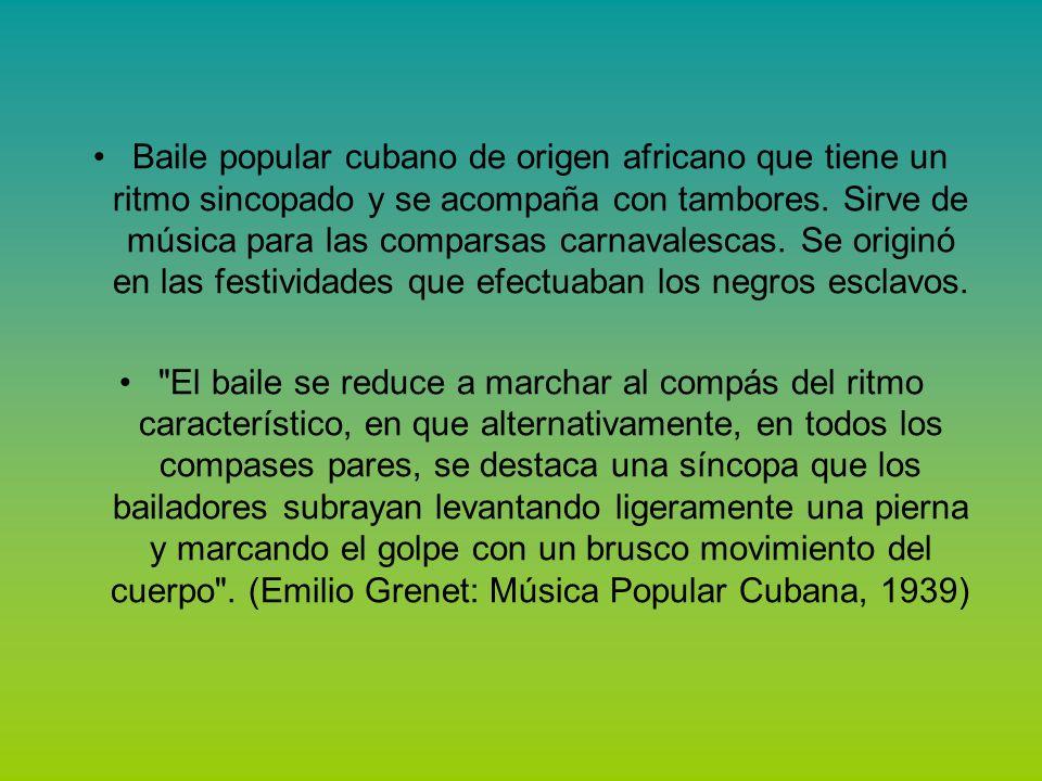 Baile popular cubano de origen africano que tiene un ritmo sincopado y se acompaña con tambores. Sirve de música para las comparsas carnavalescas. Se originó en las festividades que efectuaban los negros esclavos.