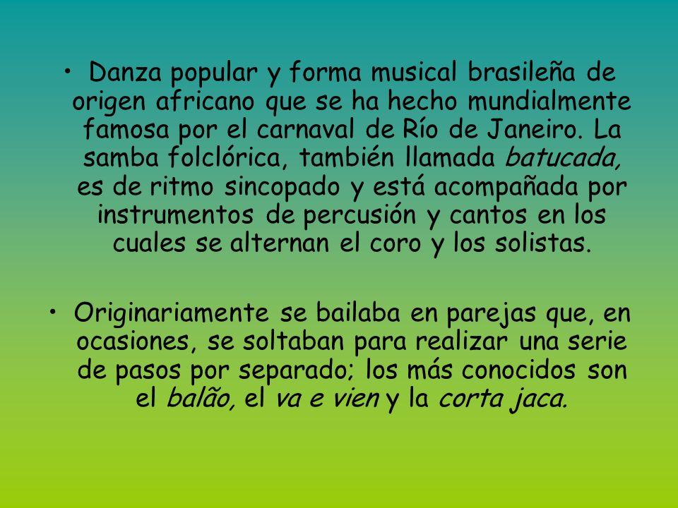 Danza popular y forma musical brasileña de origen africano que se ha hecho mundialmente famosa por el carnaval de Río de Janeiro. La samba folclórica, también llamada batucada, es de ritmo sincopado y está acompañada por instrumentos de percusión y cantos en los cuales se alternan el coro y los solistas.