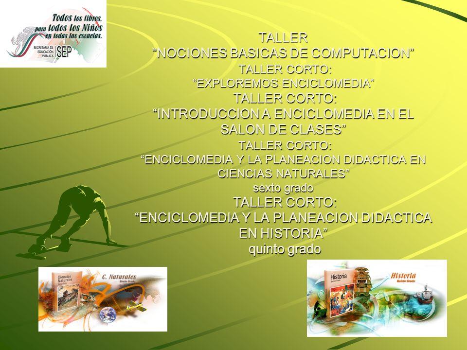 TALLER NOCIONES BASICAS DE COMPUTACION TALLER CORTO: EXPLOREMOS ENCICLOMEDIA TALLER CORTO: INTRODUCCION A ENCICLOMEDIA EN EL SALON DE CLASES TALLER CORTO: ENCICLOMEDIA Y LA PLANEACION DIDACTICA EN CIENCIAS NATURALES sexto grado TALLER CORTO: ENCICLOMEDIA Y LA PLANEACION DIDACTICA EN HISTORIA quinto grado