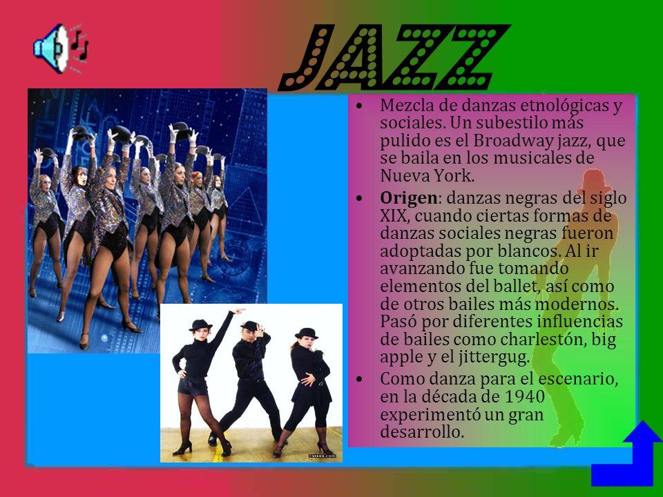 JAZZ Mezcla de danzas etnológicas y sociales. Un subestilo más pulido es el Broadway jazz, que se baila en los musicales de Nueva York.