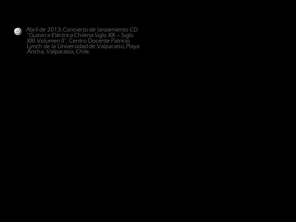 Abril de 2013: Concierto de lanzamiento CD Guitarra Eléctrica Chilena Siglo XX – Siglo XXI Volumen II , Centro Docente Patricio Lynch de la Universidad de Valparaíso, Playa Ancha, Valparaíso, Chile.