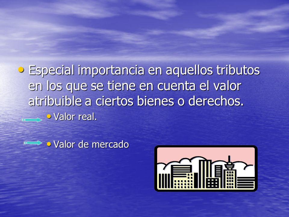 Especial importancia en aquellos tributos en los que se tiene en cuenta el valor atribuible a ciertos bienes o derechos.