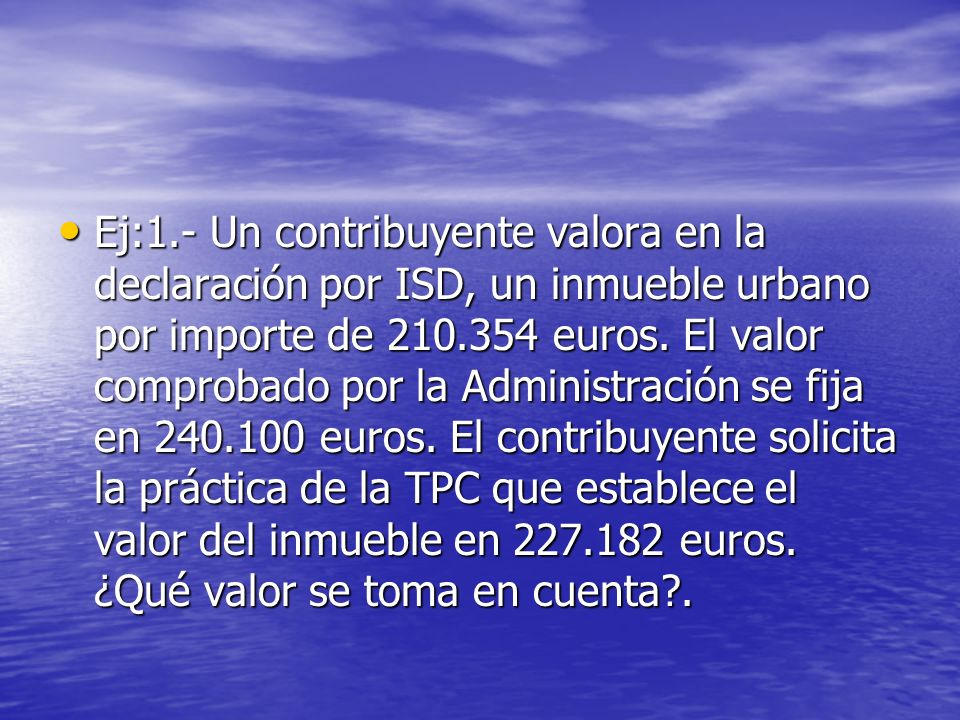 Ej:1.- Un contribuyente valora en la declaración por ISD, un inmueble urbano por importe de 210.354 euros.