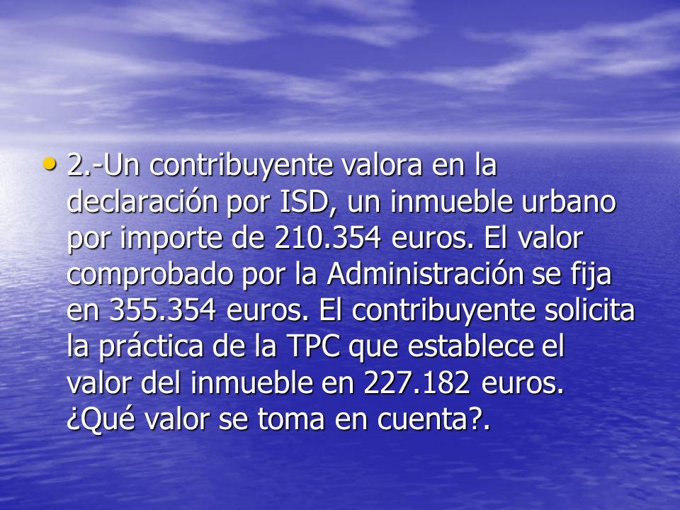 2.-Un contribuyente valora en la declaración por ISD, un inmueble urbano por importe de 210.354 euros.