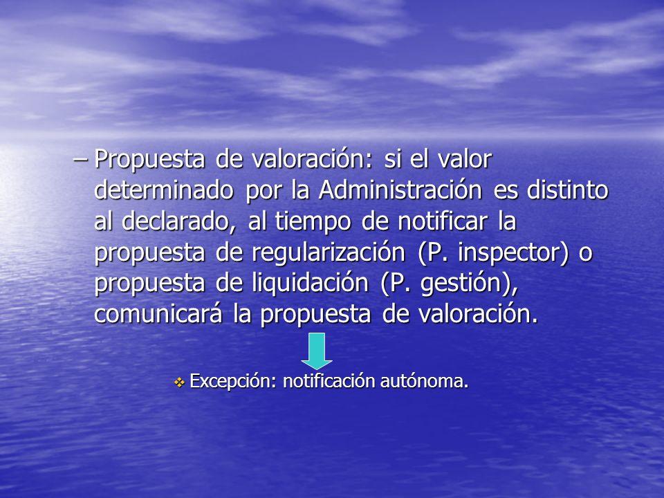 Propuesta de valoración: si el valor determinado por la Administración es distinto al declarado, al tiempo de notificar la propuesta de regularización (P. inspector) o propuesta de liquidación (P. gestión), comunicará la propuesta de valoración.
