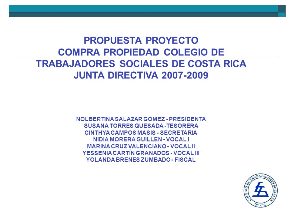 PROPUESTA PROYECTO COMPRA PROPIEDAD COLEGIO DE TRABAJADORES SOCIALES DE COSTA RICA JUNTA DIRECTIVA 2007-2009 NOLBERTINA SALAZAR GOMEZ - PRESIDENTA SUSANA TORRES QUESADA -TESORERA CINTHYA CAMPOS MASIS - SECRETARIA NIDIA MORERA GUILLEN - VOCAL I MARINA CRUZ VALENCIANO - VOCAL II YESSENIA CARTÍN GRANADOS - VOCAL III YOLANDA BRENES ZUMBADO - FISCAL