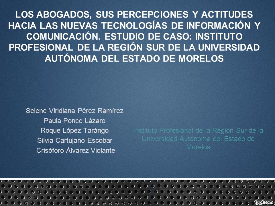 LOS ABOGADOS, SUS PERCEPCIONES Y ACTITUDES HACIA LAS NUEVAS TECNOLOGÍAS DE INFORMACIÓN Y COMUNICACIÓN. ESTUDIO DE CASO: INSTITUTO PROFESIONAL DE LA REGIÓN SUR DE LA UNIVERSIDAD AUTÓNOMA DEL ESTADO DE MORELOS