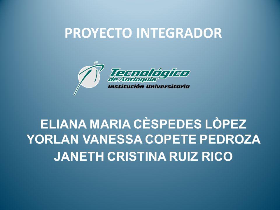 PROYECTO INTEGRADOR ELIANA MARIA CÈSPEDES LÒPEZ YORLAN VANESSA COPETE PEDROZA JANETH CRISTINA RUIZ RICO