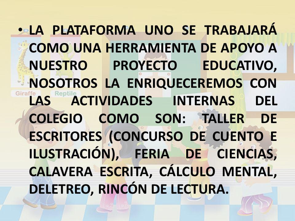 LA PLATAFORMA UNO SE TRABAJARÁ COMO UNA HERRAMIENTA DE APOYO A NUESTRO PROYECTO EDUCATIVO, NOSOTROS LA ENRIQUECEREMOS CON LAS ACTIVIDADES INTERNAS DEL COLEGIO COMO SON: TALLER DE ESCRITORES (CONCURSO DE CUENTO E ILUSTRACIÓN), FERIA DE CIENCIAS, CALAVERA ESCRITA, CÁLCULO MENTAL, DELETREO, RINCÓN DE LECTURA.