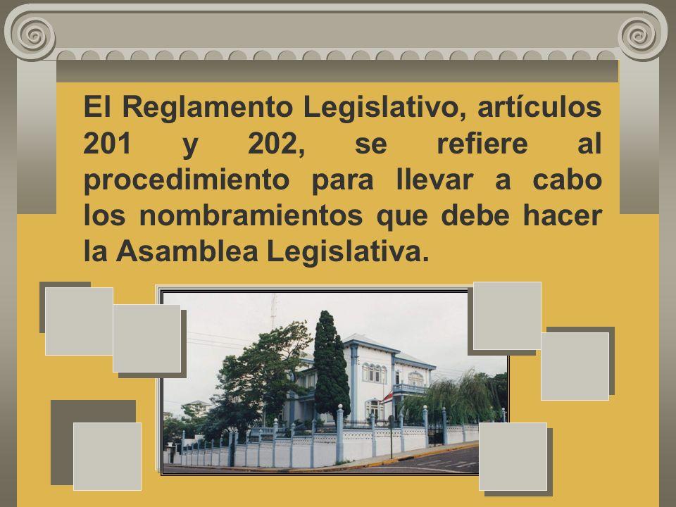 El Reglamento Legislativo, artículos 201 y 202, se refiere al procedimiento para llevar a cabo los nombramientos que debe hacer la Asamblea Legislativa.