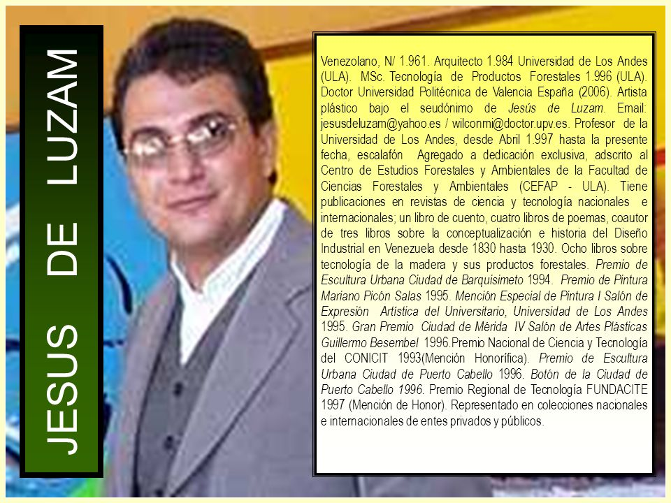 Venezolano, N/ 1.961. Arquitecto 1.984 Universidad de Los Andes (ULA). MSc. Tecnología de Productos Forestales 1.996 (ULA). Doctor Universidad Politécnica de Valencia España (2006). Artista plástico bajo el seudónimo de Jesús de Luzam. Email: jesusdeluzam@yahoo.es / wilconmi@doctor.upv.es. Profesor de la Universidad de Los Andes, desde Abril 1.997 hasta la presente fecha, escalafón Agregado a dedicación exclusiva, adscrito al Centro de Estudios Forestales y Ambientales de la Facultad de Ciencias Forestales y Ambientales (CEFAP - ULA). Tiene publicaciones en revistas de ciencia y tecnología nacionales e internacionales; un libro de cuento, cuatro libros de poemas, coautor de tres libros sobre la conceptualización e historia del Diseño Industrial en Venezuela desde 1830 hasta 1930. Ocho libros sobre tecnología de la madera y sus productos forestales. Premio de Escultura Urbana Ciudad de Barquisimeto 1994. Premio de Pintura Mariano Picón Salas 1995. Mención Especial de Pintura I Salón de Expresión Artística del Universitario, Universidad de Los Andes 1995. Gran Premio Ciudad de Mérida IV Salón de Artes Plásticas Guillermo Besembel 1996.Premio Nacional de Ciencia y Tecnología del CONICIT 1993(Mención Honorífica). Premio de Escultura Urbana Ciudad de Puerto Cabello 1996. Botón de la Ciudad de Puerto Cabello 1996. Premio Regional de Tecnología FUNDACITE 1997 (Mención de Honor). Representado en colecciones nacionales e internacionales de entes privados y públicos.