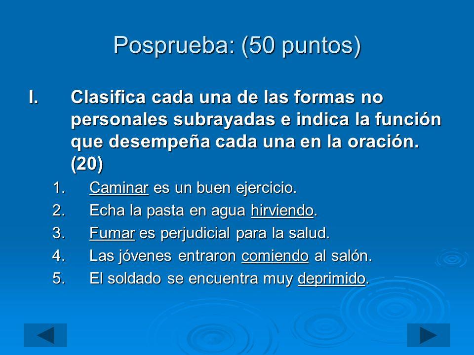 Posprueba: (50 puntos) Clasifica cada una de las formas no personales subrayadas e indica la función que desempeña cada una en la oración. (20)