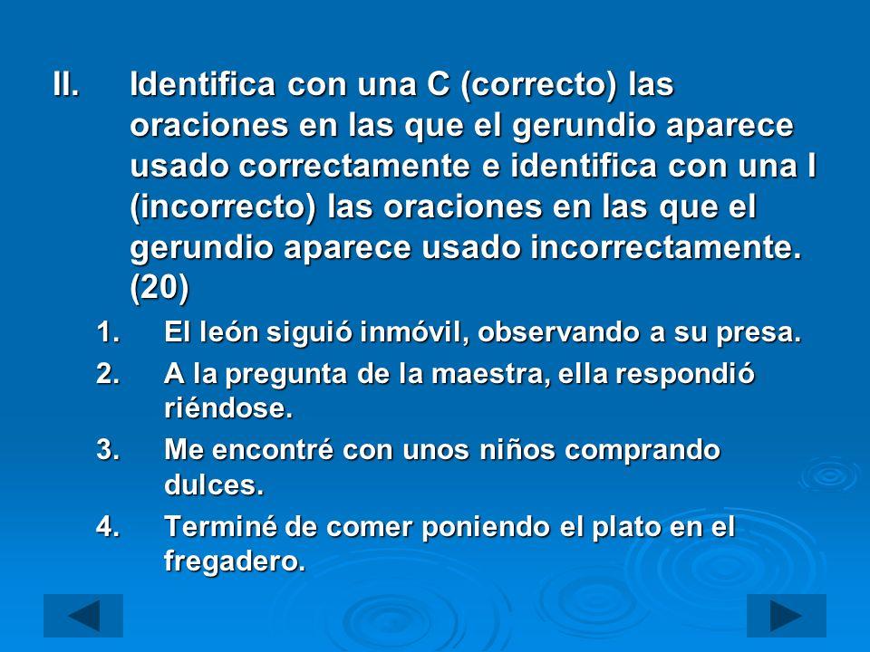 Identifica con una C (correcto) las oraciones en las que el gerundio aparece usado correctamente e identifica con una I (incorrecto) las oraciones en las que el gerundio aparece usado incorrectamente. (20)
