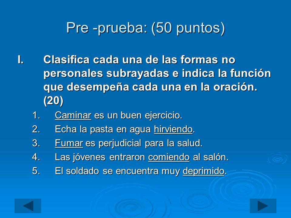Pre -prueba: (50 puntos) Clasifica cada una de las formas no personales subrayadas e indica la función que desempeña cada una en la oración. (20)