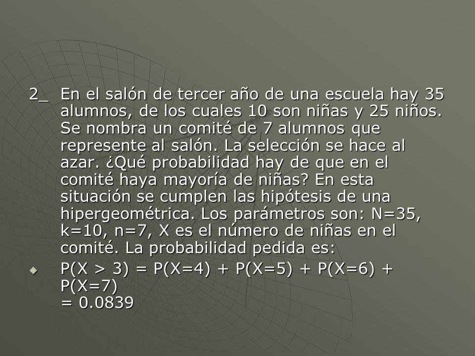 2_ En el salón de tercer año de una escuela hay 35 alumnos, de los cuales 10 son niñas y 25 niños. Se nombra un comité de 7 alumnos que represente al salón. La selección se hace al azar. ¿Qué probabilidad hay de que en el comité haya mayoría de niñas En esta situación se cumplen las hipótesis de una hipergeométrica. Los parámetros son: N=35, k=10, n=7, X es el número de niñas en el comité. La probabilidad pedida es: