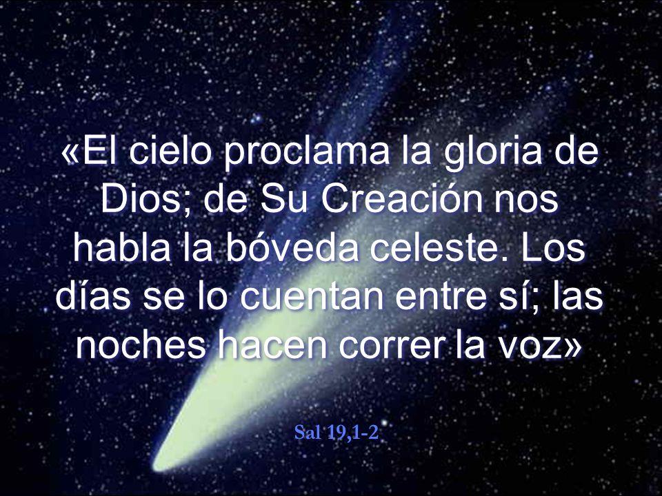 «El cielo proclama la gloria de Dios; de Su Creación nos habla la bóveda celeste. Los días se lo cuentan entre sí; las noches hacen correr la voz»