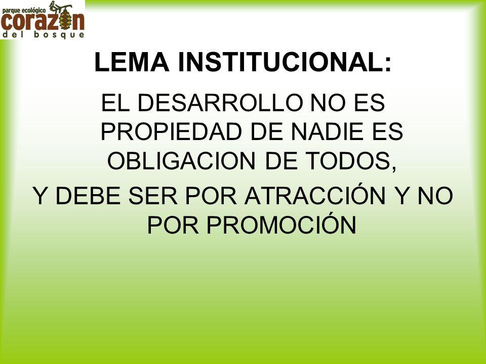 LEMA INSTITUCIONAL: EL DESARROLLO NO ES PROPIEDAD DE NADIE ES OBLIGACION DE TODOS, Y DEBE SER POR ATRACCIÓN Y NO POR PROMOCIÓN.