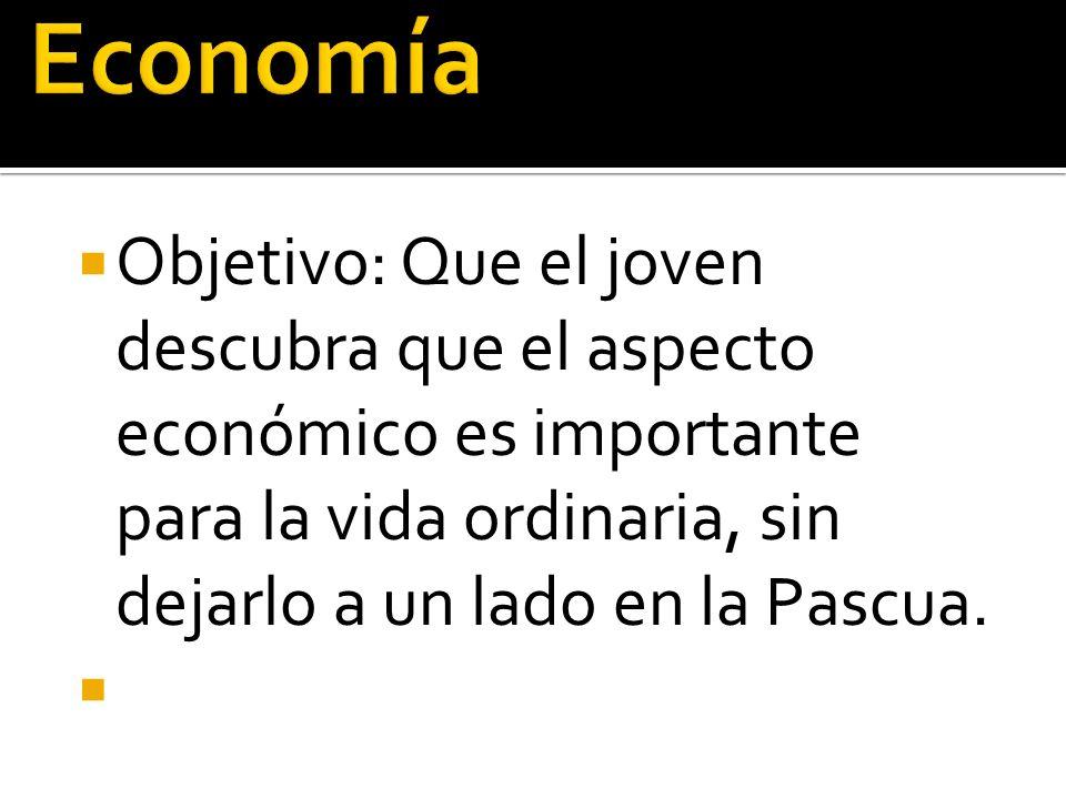 Economía Objetivo: Que el joven descubra que el aspecto económico es importante para la vida ordinaria, sin dejarlo a un lado en la Pascua.