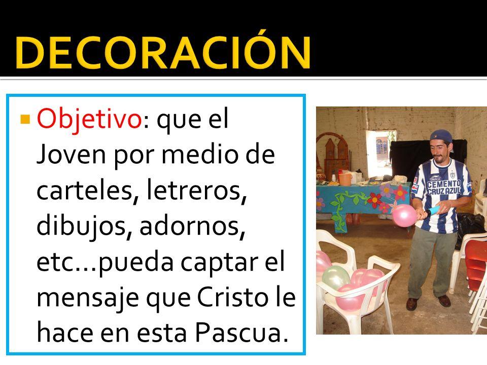 DECORACIÓN Objetivo: que el Joven por medio de carteles, letreros, dibujos, adornos, etc…pueda captar el mensaje que Cristo le hace en esta Pascua.