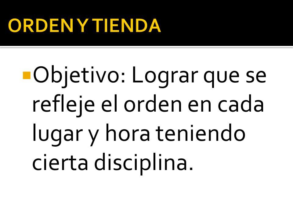 ORDEN Y TIENDA Objetivo: Lograr que se refleje el orden en cada lugar y hora teniendo cierta disciplina.