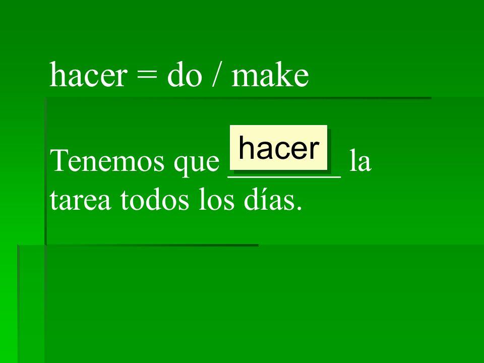 hacer = do / make hacer Tenemos que _______ la tarea todos los días.