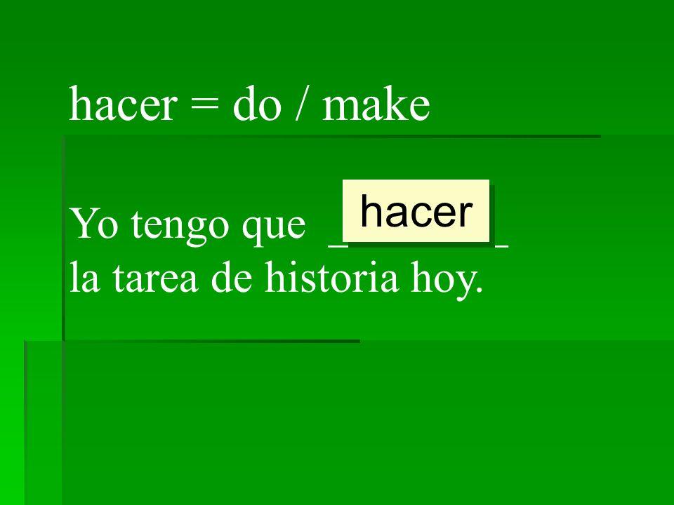hacer = do / make hacer Yo tengo que ________ la tarea de historia hoy.