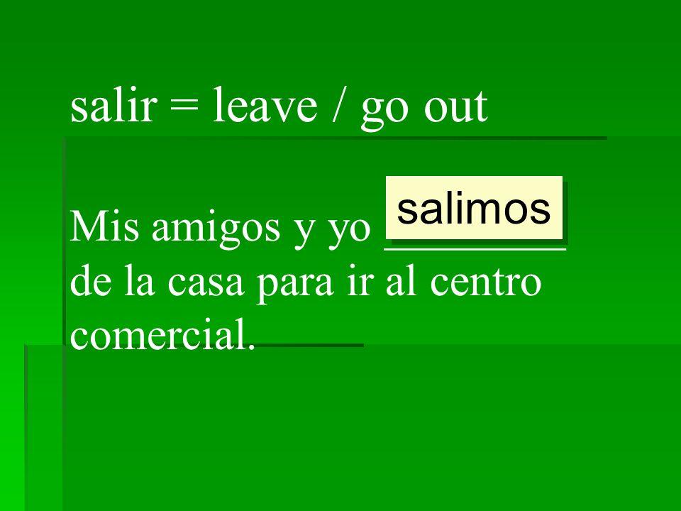 salir = leave / go out salimos
