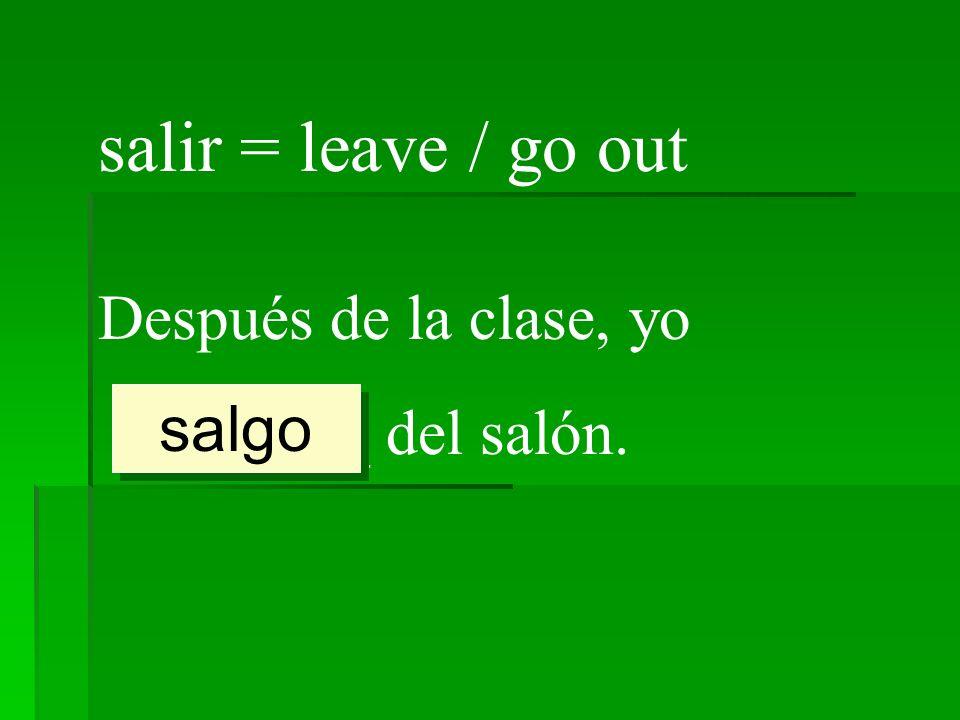 salir = leave / go out Después de la clase, yo ________ del salón.