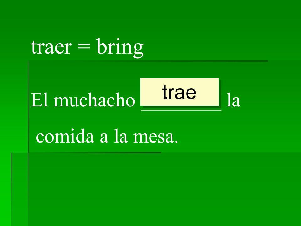 traer = bring trae El muchacho ________ la comida a la mesa.