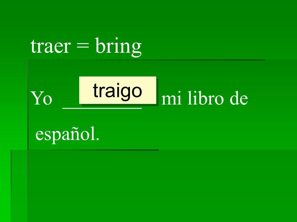 traer = bring traigo Yo ________ mi libro de español.