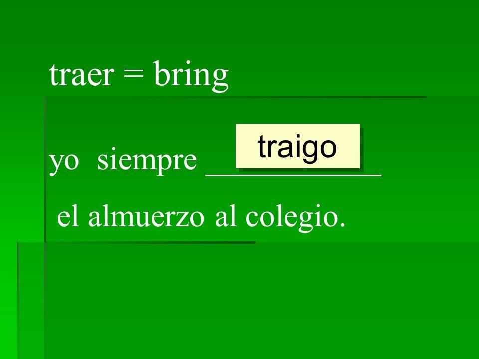 traer = bring traigo yo siempre ___________ el almuerzo al colegio.