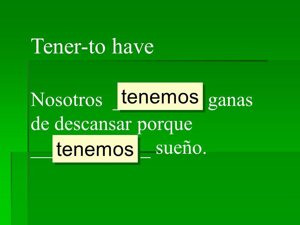 Tener-to have tenemos Nosotros _________ ganas de descansar porque ____________ sueño. tenemos