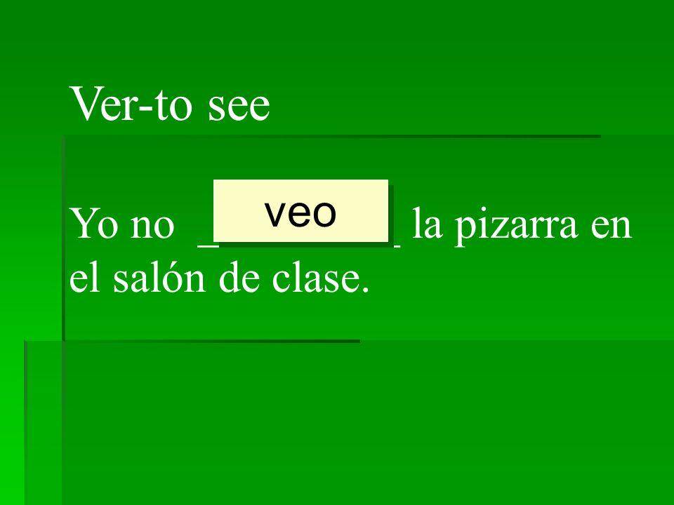 Ver-to see veo Yo no _________ la pizarra en el salón de clase.