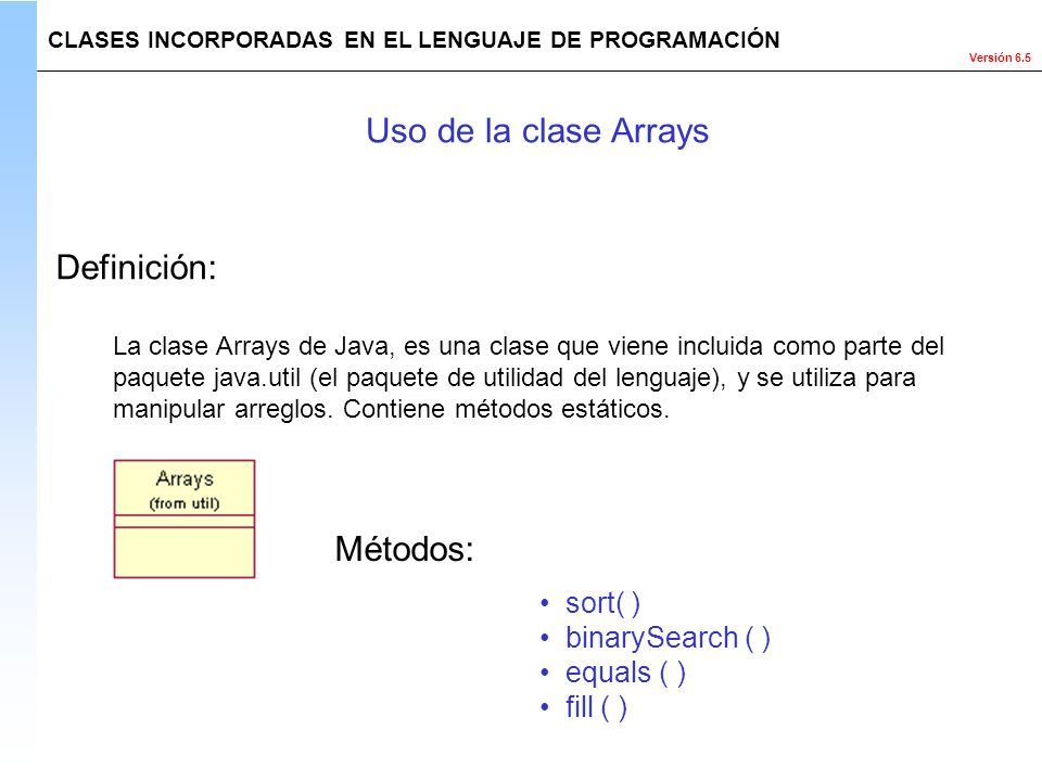 Uso de la clase Arrays Definición: Métodos: sort( ) binarySearch ( )