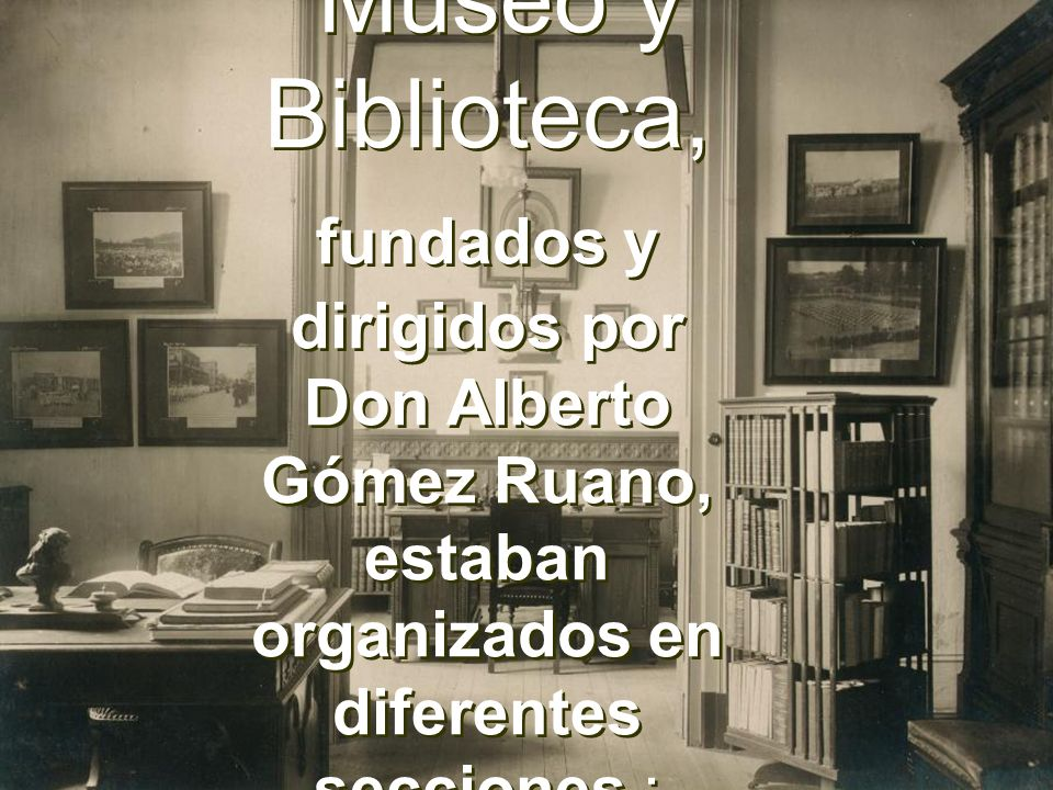 Museo y Biblioteca, fundados y dirigidos por Don Alberto Gómez Ruano, estaban organizados en diferentes secciones :