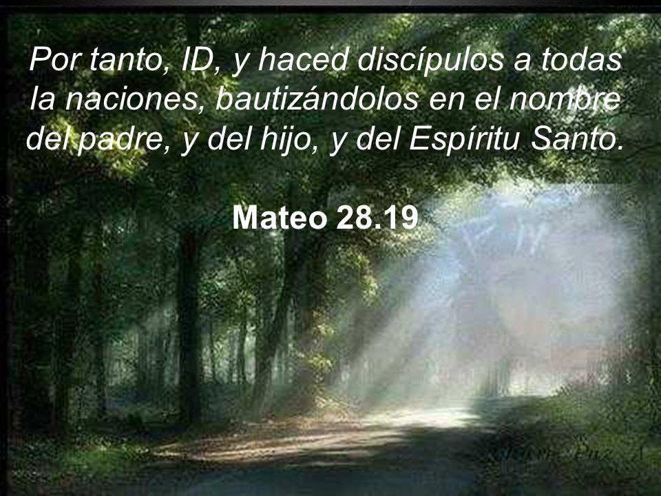 Por tanto, ID, y haced discípulos a todas la naciones, bautizándolos en el nombre del padre, y del hijo, y del Espíritu Santo.