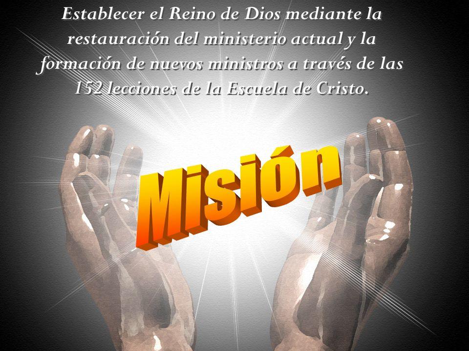 Establecer el Reino de Dios mediante la restauración del ministerio actual y la formación de nuevos ministros a través de las 152 lecciones de la Escuela de Cristo.