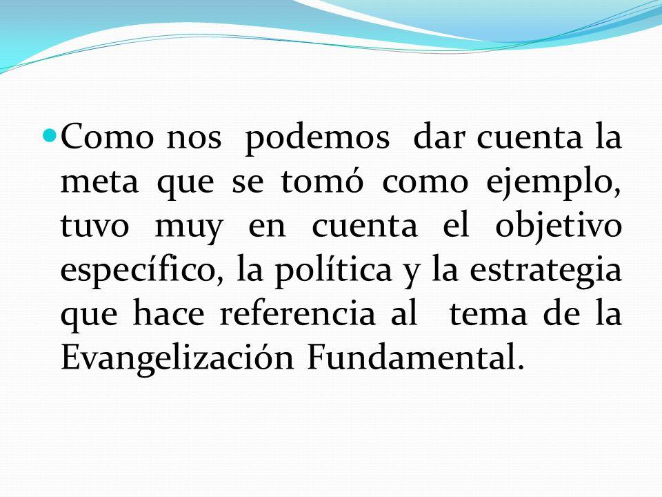 Como nos podemos dar cuenta la meta que se tomó como ejemplo, tuvo muy en cuenta el objetivo específico, la política y la estrategia que hace referencia al tema de la Evangelización Fundamental.