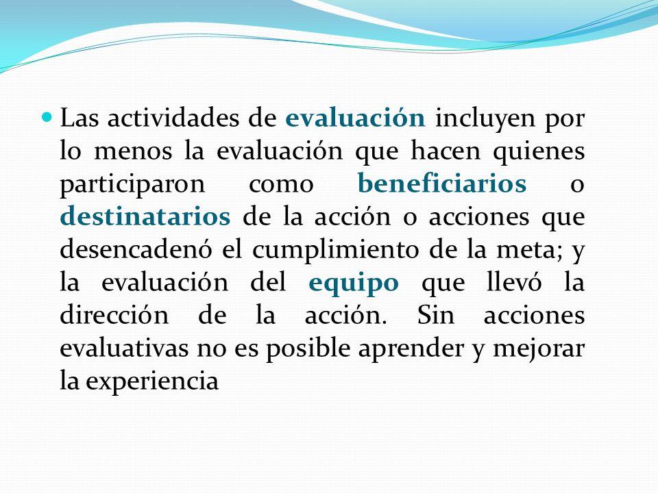Las actividades de evaluación incluyen por lo menos la evaluación que hacen quienes participaron como beneficiarios o destinatarios de la acción o acciones que desencadenó el cumplimiento de la meta; y la evaluación del equipo que llevó la dirección de la acción.