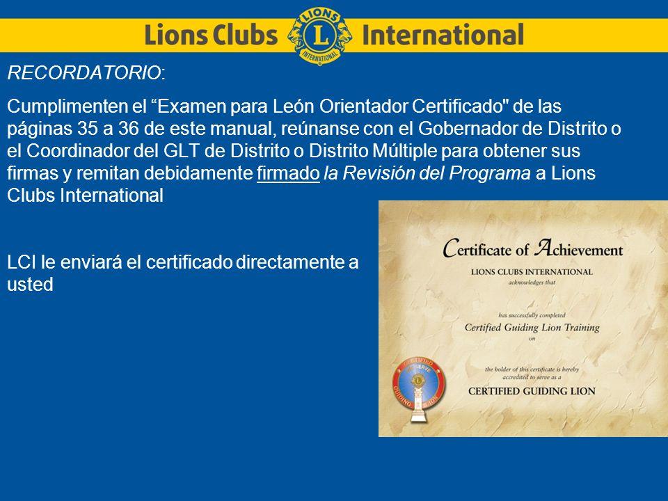 RECORDATORIO: Cumplimenten el Examen para León Orientador Certificado de las páginas 35 a 36 de este manual, reúnanse con el Gobernador de Distrito o el Coordinador del GLT de Distrito o Distrito Múltiple para obtener sus firmas y remitan debidamente firmado la Revisión del Programa a Lions Clubs International LCI le enviará el certificado directamente a usted