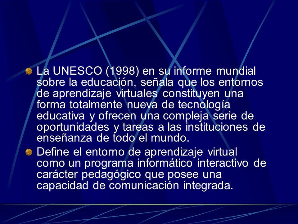 La UNESCO (1998) en su informe mundial sobre la educación, señala que los entornos de aprendizaje virtuales constituyen una forma totalmente nueva de tecnología educativa y ofrecen una compleja serie de oportunidades y tareas a las instituciones de enseñanza de todo el mundo.