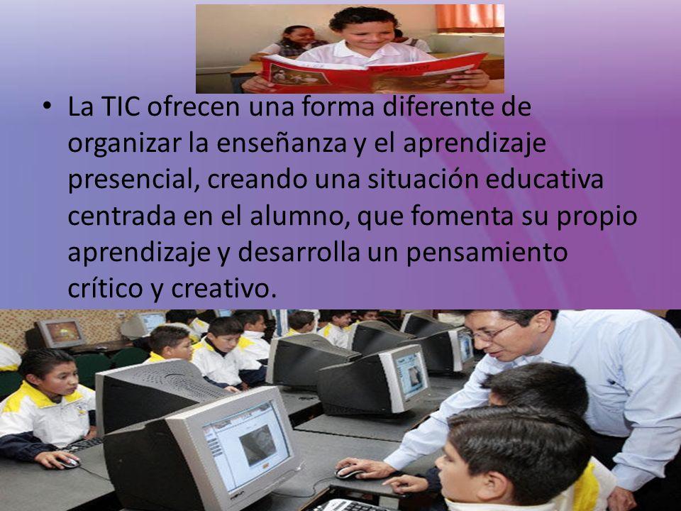 La TIC ofrecen una forma diferente de organizar la enseñanza y el aprendizaje presencial, creando una situación educativa centrada en el alumno, que fomenta su propio aprendizaje y desarrolla un pensamiento crítico y creativo.