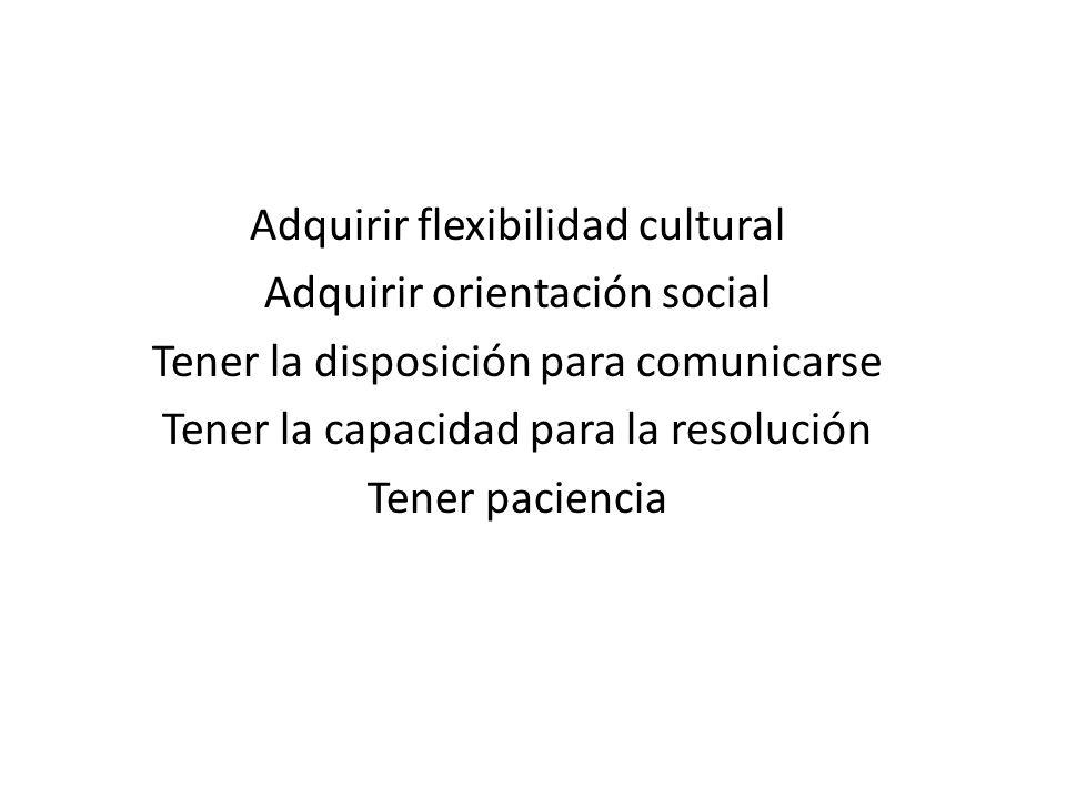 Adquirir flexibilidad cultural Adquirir orientación social Tener la disposición para comunicarse Tener la capacidad para la resolución Tener paciencia