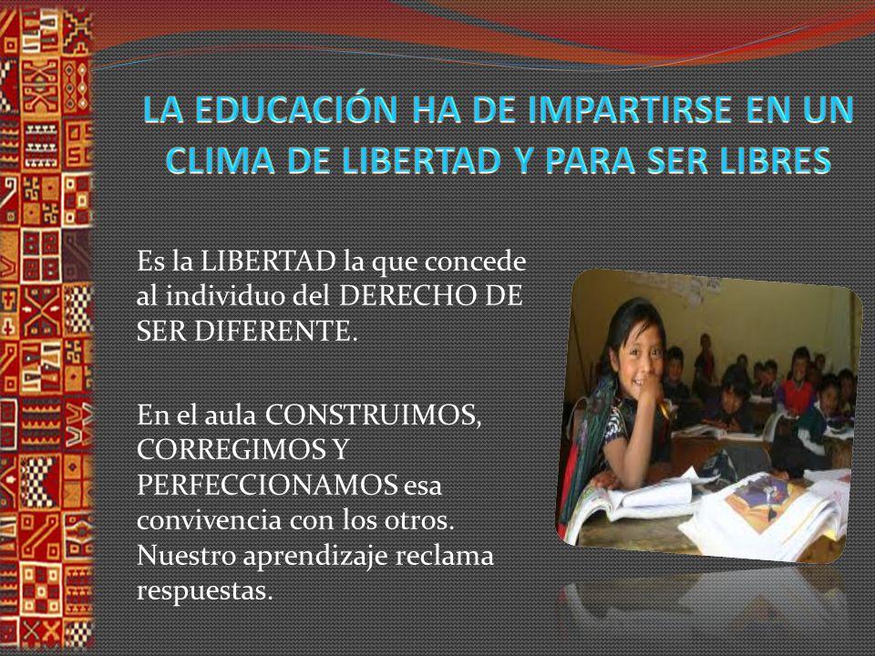 LA EDUCACIÓN HA DE IMPARTIRSE EN UN CLIMA DE LIBERTAD Y PARA SER LIBRES