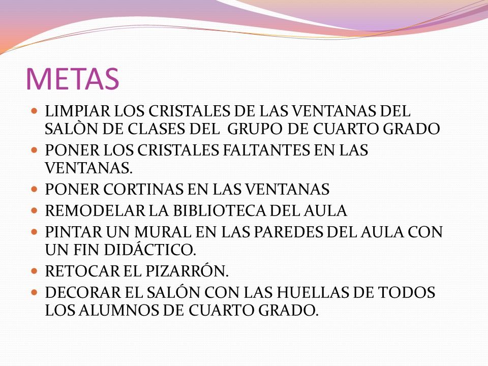 METAS LIMPIAR LOS CRISTALES DE LAS VENTANAS DEL SALÒN DE CLASES DEL GRUPO DE CUARTO GRADO. PONER LOS CRISTALES FALTANTES EN LAS VENTANAS.