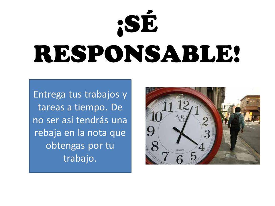 ¡SÉ RESPONSABLE. Entrega tus trabajos y tareas a tiempo.